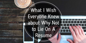 What I Wish Everyone Knew about Why Not to Lie On A Resume