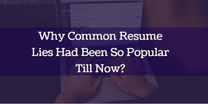Why Common Resume Lies Had Been So Popular Till Now?
